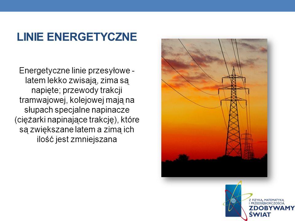 LINIE ENERGETYCZNE Energetyczne linie przesyłowe - latem lekko zwisają, zima są napięte; przewody trakcji tramwajowej, kolejowej mają na słupach specj