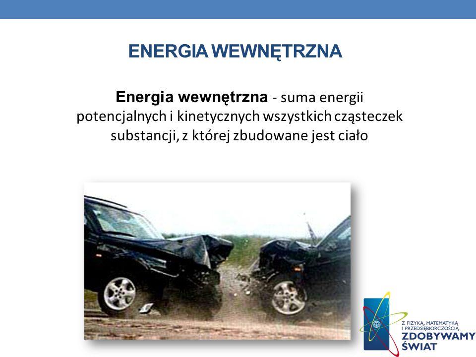 ENERGIA WEWNĘTRZNA Energia wewnętrzna - suma energii potencjalnych i kinetycznych wszystkich cząsteczek substancji, z której zbudowane jest ciało