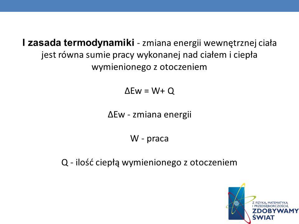 I zasada termodynamiki - zmiana energii wewnętrznej ciała jest równa sumie pracy wykonanej nad ciałem i ciepła wymienionego z otoczeniem Ew = W+ Q Ew