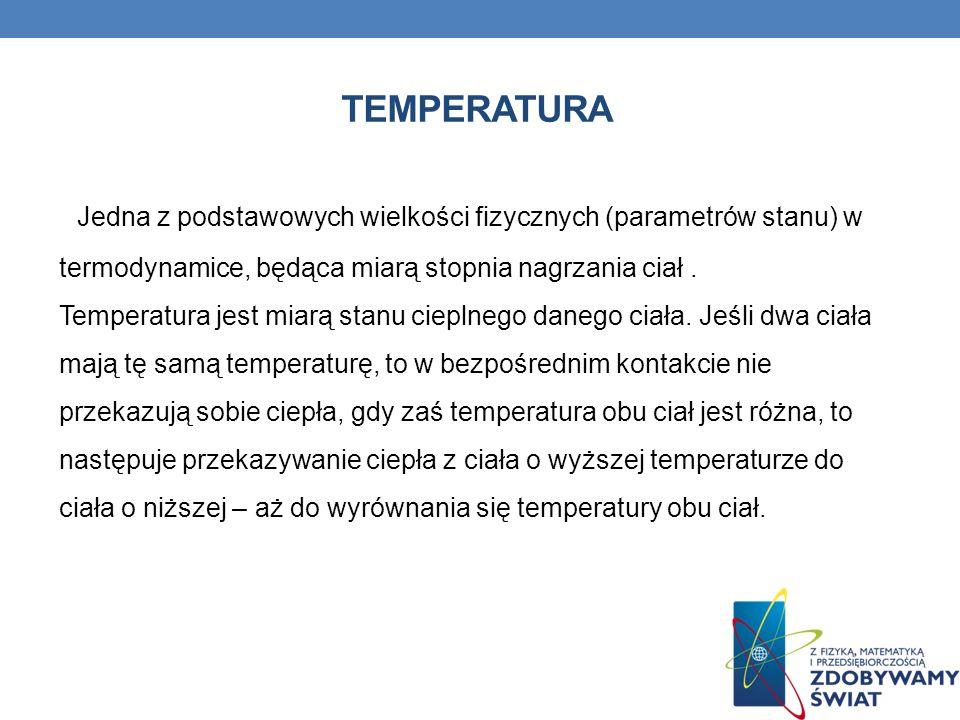 TEMPERATURA Jedna z podstawowych wielkości fizycznych (parametrów stanu) w termodynamice, będąca miarą stopnia nagrzania ciał. Temperatura jest miarą