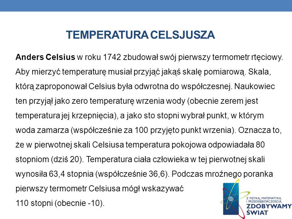 TEMPERATURA CELSJUSZA Anders Celsius w roku 1742 zbudował swój pierwszy termometr rtęciowy. Aby mierzyć temperaturę musiał przyjąć jakąś skalę pomiaro
