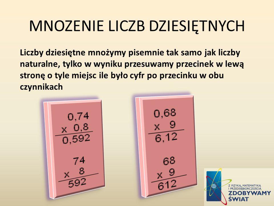 MNOZENIE LICZB DZIESIĘTNYCH Liczby dziesiętne mnożymy pisemnie tak samo jak liczby naturalne, tylko w wyniku przesuwamy przecinek w lewą stronę o tyle miejsc ile było cyfr po przecinku w obu czynnikach