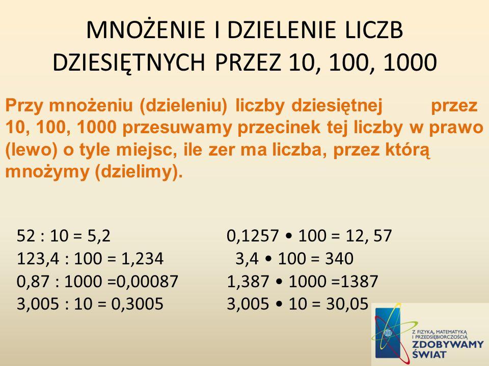 Przy mnożeniu (dzieleniu) liczby dziesiętnej przez 10, 100, 1000 przesuwamy przecinek tej liczby w prawo (lewo) o tyle miejsc, ile zer ma liczba, prze