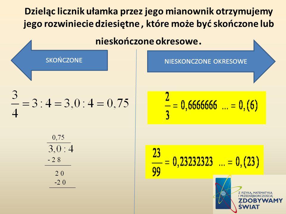 Dzieląc licznik ułamka przez jego mianownik otrzymujemy jego rozwiniecie dziesiętne, które może być skończone lub nieskończone okresowe. 0,75 - 2 8 2