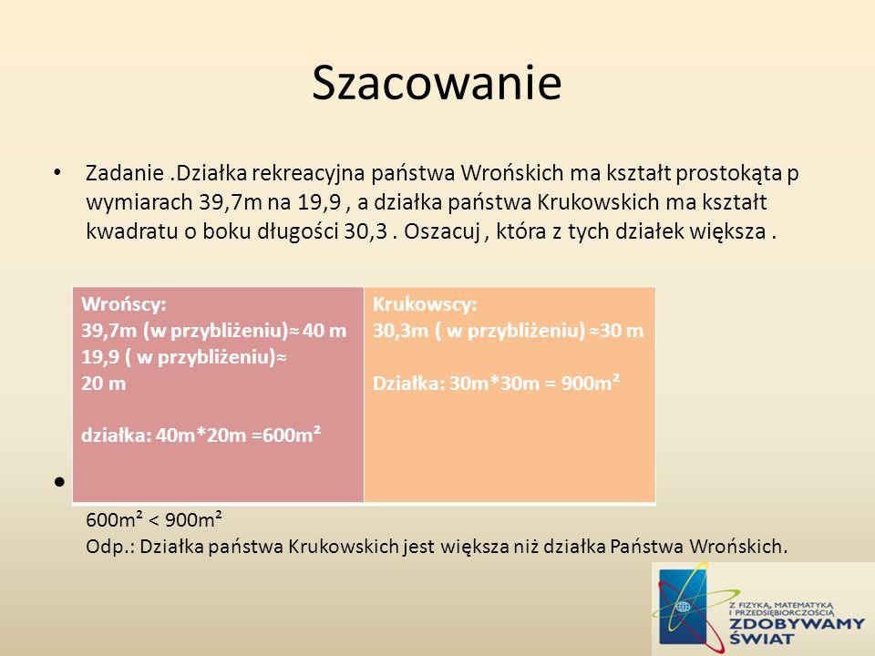 Szacowanie Zadanie.Działka rekreacyjna państwa Wrońskich ma kształt prostokąta p wymiarach 39,7m na 19,9, a działka państwa Krukowskich ma kształt kwadratu o boku długości 30,3.