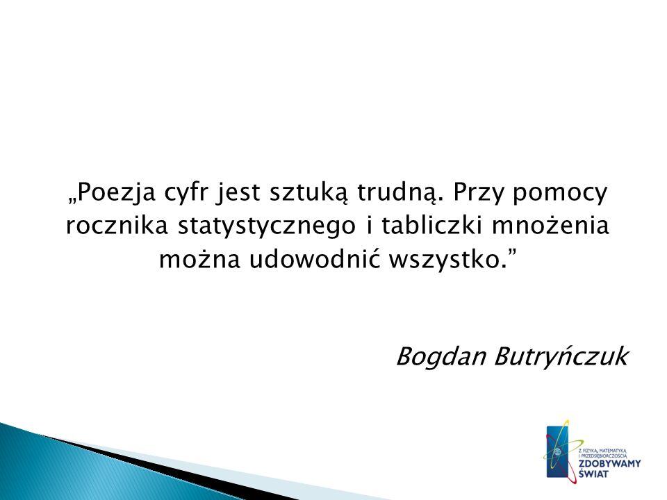 Poezja cyfr jest sztuką trudną. Przy pomocy rocznika statystycznego i tabliczki mnożenia można udowodnić wszystko. Bogdan Butryńczuk