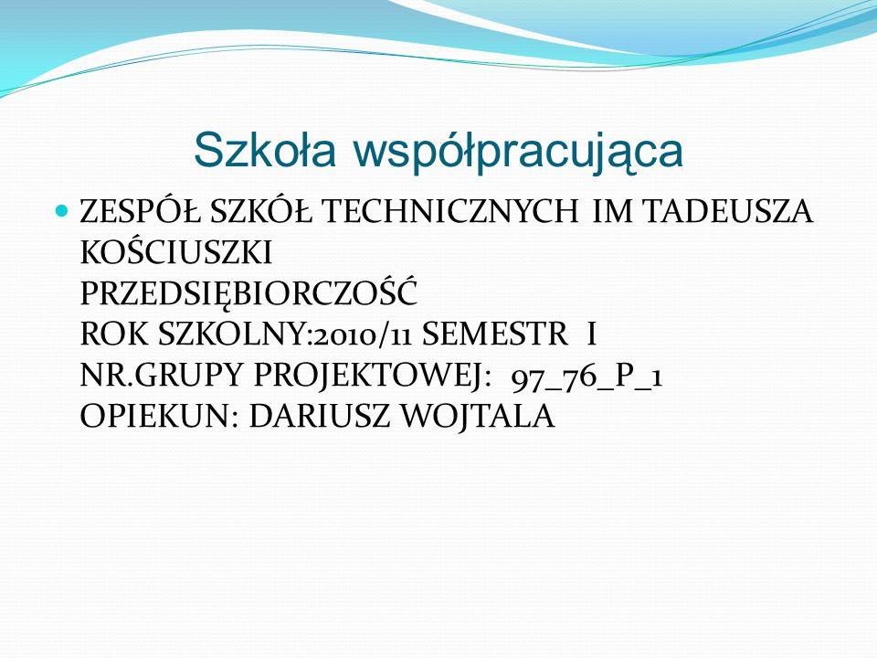 Szkoła współpracująca ZESPÓŁ SZKÓŁ TECHNICZNYCH IM TADEUSZA KOŚCIUSZKI PRZEDSIĘBIORCZOŚĆ ROK SZKOLNY:2010/11 SEMESTR I NR.GRUPY PROJEKTOWEJ: 97_76_P_1 OPIEKUN: DARIUSZ WOJTALA