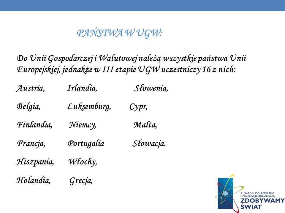 PAŃSTWA W UGW: Do Unii Gospodarczej i Walutowej należą wszystkie państwa Unii Europejskiej, jednakże w III etapie UGW uczestniczy 16 z nich: Austria,