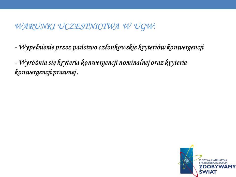 WARUNKI UCZESTNICTWA W UGW: - Wypełnienie przez państwo członkowskie kryteriów konwergencji - Wyróżnia się kryteria konwergencji nominalnej oraz kryte