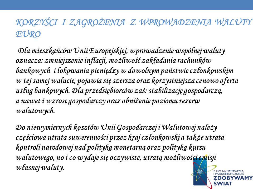 KORZYŚCI I ZAGROŻENIA Z WPROWADZENIA WALUTY EURO Dla mieszkańców Unii Europejskiej, wprowadzenie wspólnej waluty oznacza: zmniejszenie inflacji, możli