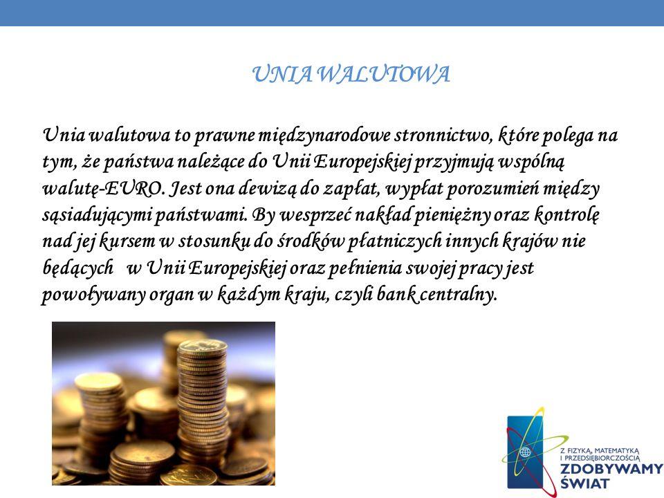 UNIA WALUTOWA Unia walutowa to prawne międzynarodowe stronnictwo, które polega na tym, że państwa należące do Unii Europejskiej przyjmują wspólną walu