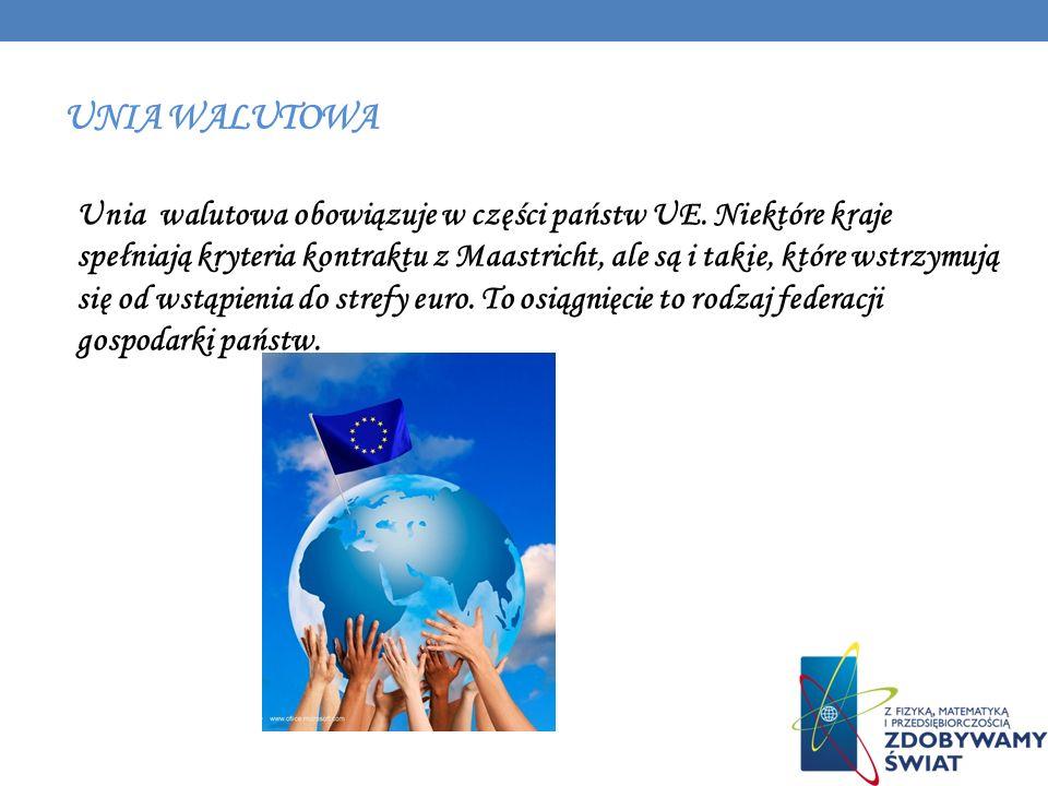 UNIA WALUTOWA Unia walutowa obowiązuje w części państw UE. Niektóre kraje spełniają kryteria kontraktu z Maastricht, ale są i takie, które wstrzymują