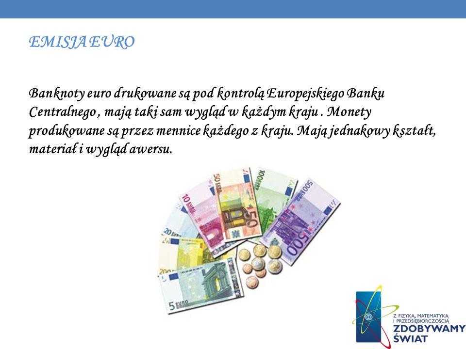 EMISJA EURO Banknoty euro drukowane są pod kontrolą Europejskiego Banku Centralnego, mają taki sam wygląd w każdym kraju. Monety produkowane są przez