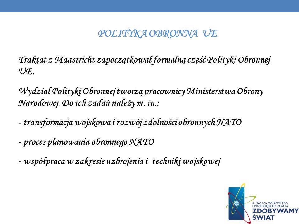 POLITYKA OBRONNA UE Traktat z Maastricht zapoczątkował formalną część Polityki Obronnej UE. Wydział Polityki Obronnej tworzą pracownicy Ministerstwa O