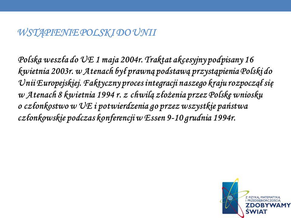 WSTĄPIENIE POLSKI DO UNII Polska weszła do UE 1 maja 2004r. Traktat akcesyjny podpisany 16 kwietnia 2003r. w Atenach był prawną podstawą przystąpienia