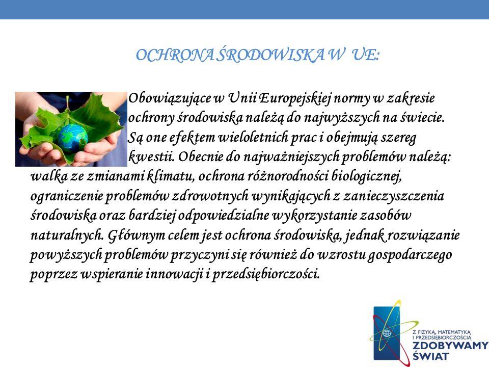OCHRONA ŚRODOWISKA W UE: Obowiązujące w Unii Europejskiej normy w zakresie ochrony środowiska należą do najwyższych na świecie. Są one efektem wielole
