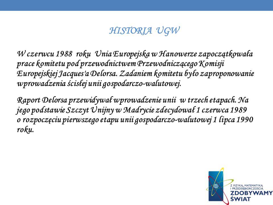 HISTORIA UGW W czerwcu 1988 roku Unia Europejska w Hanowerze zapoczątkowała prace komitetu pod przewodnictwem Przewodniczącego Komisji Europejskiej Ja