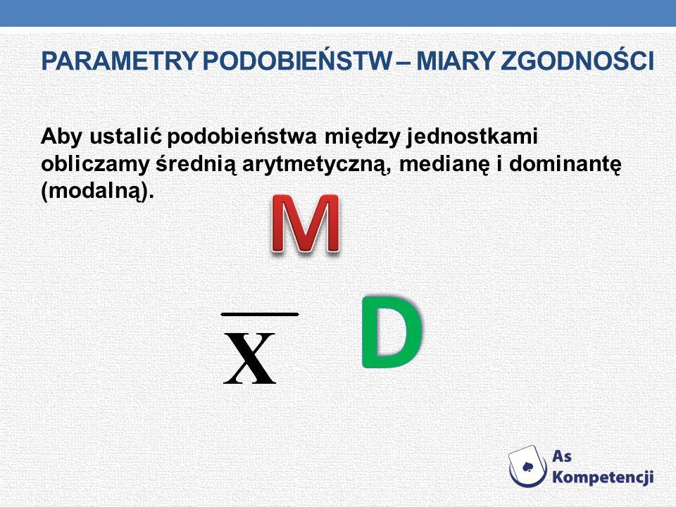 PARAMETRY PODOBIEŃSTW – MIARY ZGODNOŚCI Aby ustalić podobieństwa między jednostkami obliczamy średnią arytmetyczną, medianę i dominantę (modalną).