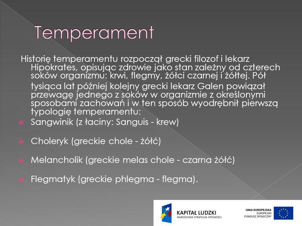 Historię temperamentu rozpoczął grecki filozof i lekarz Hipokrates, opisując zdrowie jako stan zależny od czterech soków organizmu: krwi, flegmy, żółc