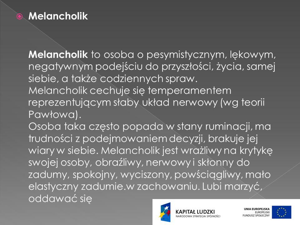 Melancholik Melancholik to osoba o pesymistycznym, lękowym, negatywnym podejściu do przyszłości, życia, samej siebie, a także codziennych spraw. Melan