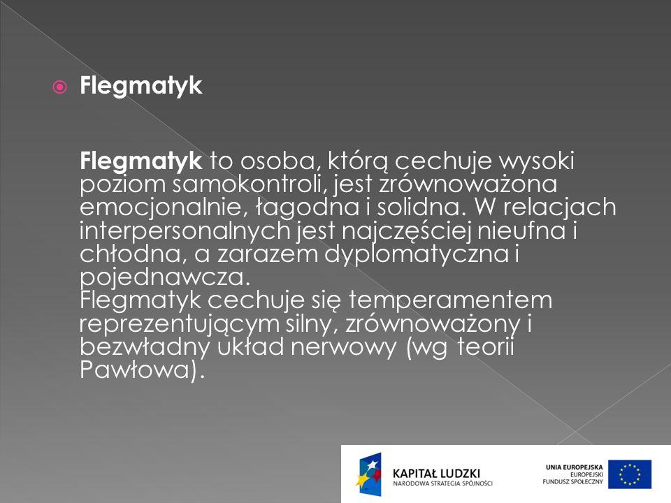Flegmatyk Flegmatyk to osoba, którą cechuje wysoki poziom samokontroli, jest zrównoważona emocjonalnie, łagodna i solidna.