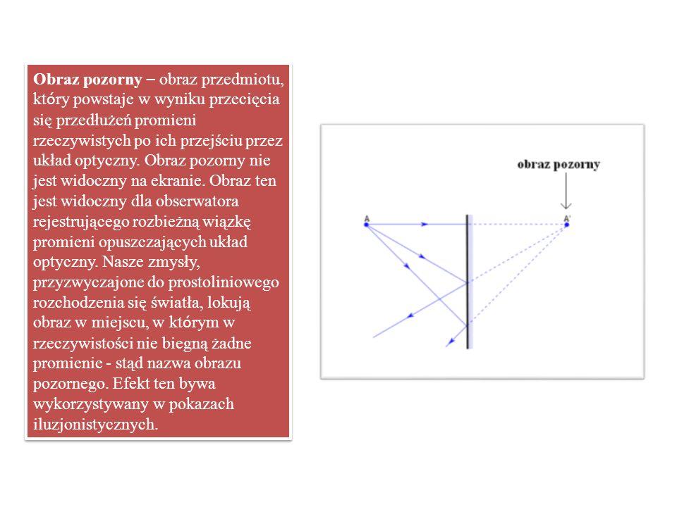 Obraz pozorny – obraz przedmiotu, kt ó ry powstaje w wyniku przecięcia się przedłużeń promieni rzeczywistych po ich przejściu przez układ optyczny. Ob