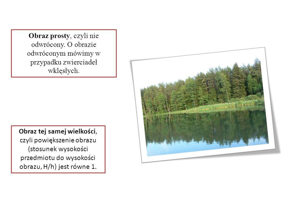 Obraz prosty, czyli nie odwrócony. O obrazie odwróconym mówimy w przypadku zwierciadeł wklęsłych. Obraz tej samej wielkości, czyli powiększenie obrazu