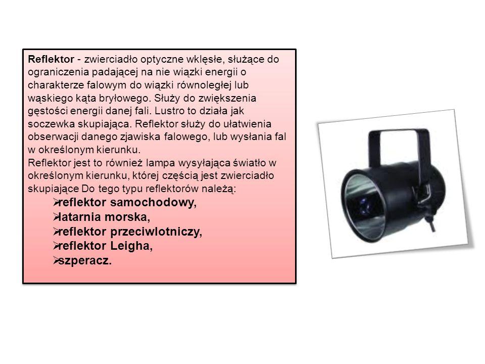 Reflektor - zwierciadło optyczne wklęsłe, służące do ograniczenia padającej na nie wiązki energii o charakterze falowym do wiązki równoległej lub wąsk