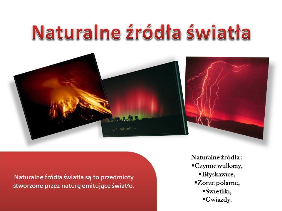 Naturalne źródła światła są to przedmioty stworzone przez naturę emitujące światło. Naturalne ź ród ł a : Czynne wulkany, B ł yskawice, Zorze polarne,