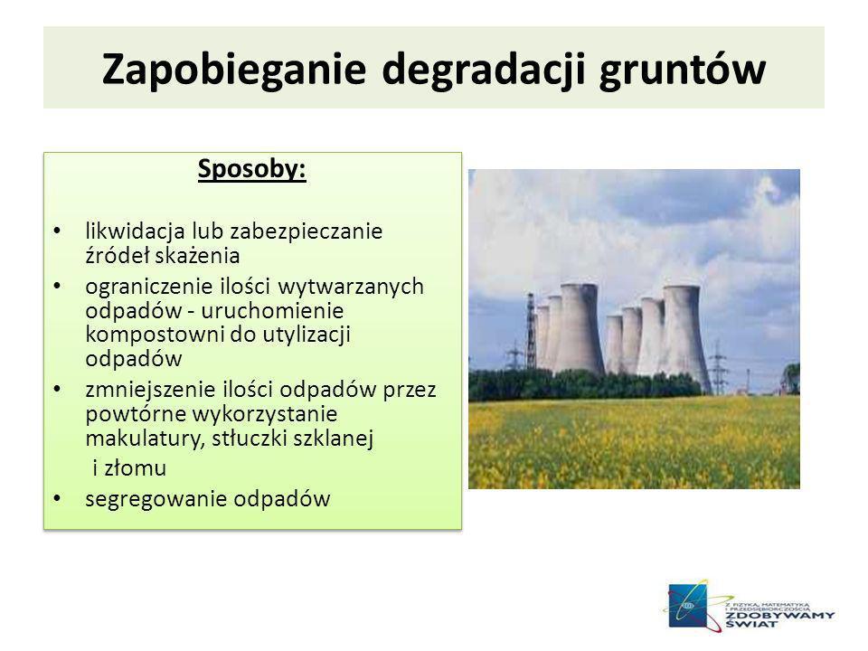 Zapobieganie degradacji gruntów Sposoby: likwidacja lub zabezpieczanie źródeł skażenia ograniczenie ilości wytwarzanych odpadów - uruchomienie kompost