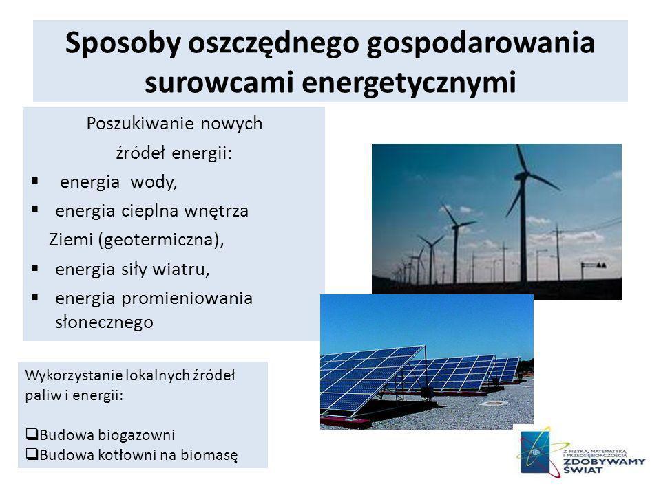 Sposoby oszczędnego gospodarowania surowcami energetycznymi Poszukiwanie nowych źródeł energii: energia wody, energia cieplna wnętrza Ziemi (geotermiczna), energia siły wiatru, energia promieniowania słonecznego Wykorzystanie lokalnych źródeł paliw i energii: Budowa biogazowni Budowa kotłowni na biomasę