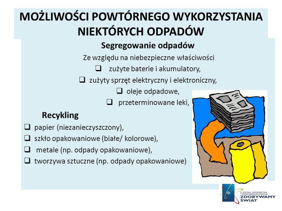 MOŻLIWOŚCI POWTÓRNEGO WYKORZYSTANIA NIEKTÓRYCH ODPADÓW Segregowanie odpadów Ze względu na niebezpieczne właściwości zużyte baterie i akumulatory, zużyty sprzęt elektryczny i elektroniczny, oleje odpadowe, przeterminowane leki, Recykling papier (niezanieczyszczony), szkło opakowaniowe (białe/ kolorowe), metale (np.