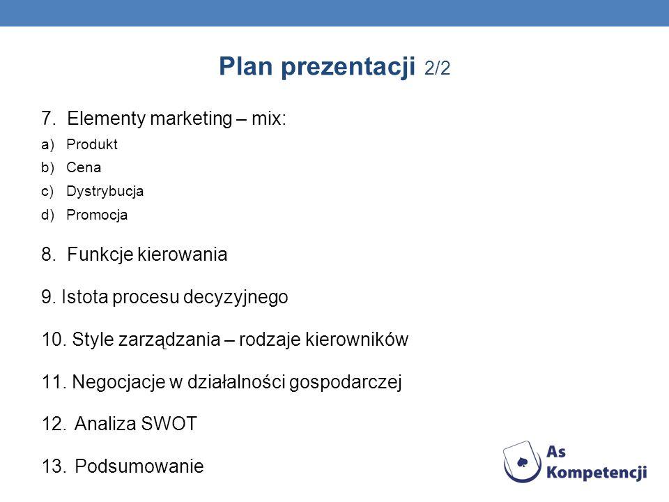 Plan prezentacji 2/2 7. Elementy marketing – mix: a)Produkt b)Cena c)Dystrybucja d)Promocja 8. Funkcje kierowania 9. Istota procesu decyzyjnego 10. St