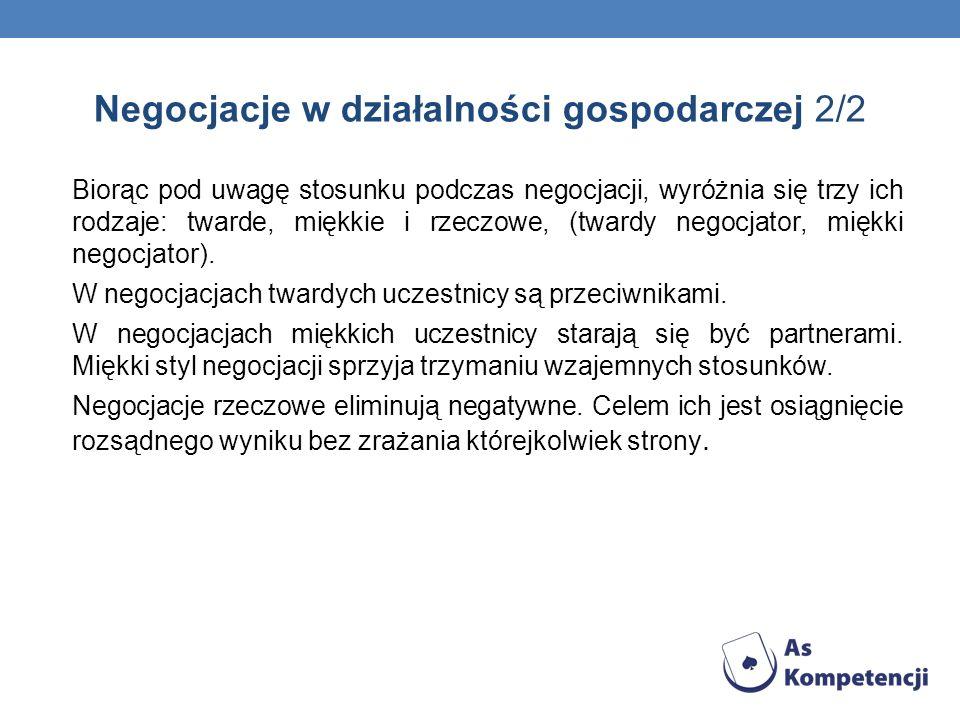 Negocjacje w działalności gospodarczej 2/2 Biorąc pod uwagę stosunku podczas negocjacji, wyróżnia się trzy ich rodzaje: twarde, miękkie i rzeczowe, (twardy negocjator, miękki negocjator).