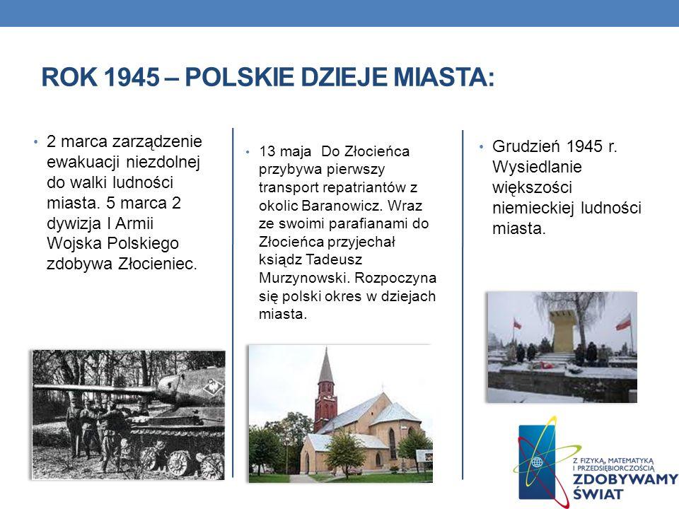 2 marca zarządzenie ewakuacji niezdolnej do walki ludności miasta. 5 marca 2 dywizja I Armii Wojska Polskiego zdobywa Złocieniec. 13 maja Do Złocieńca