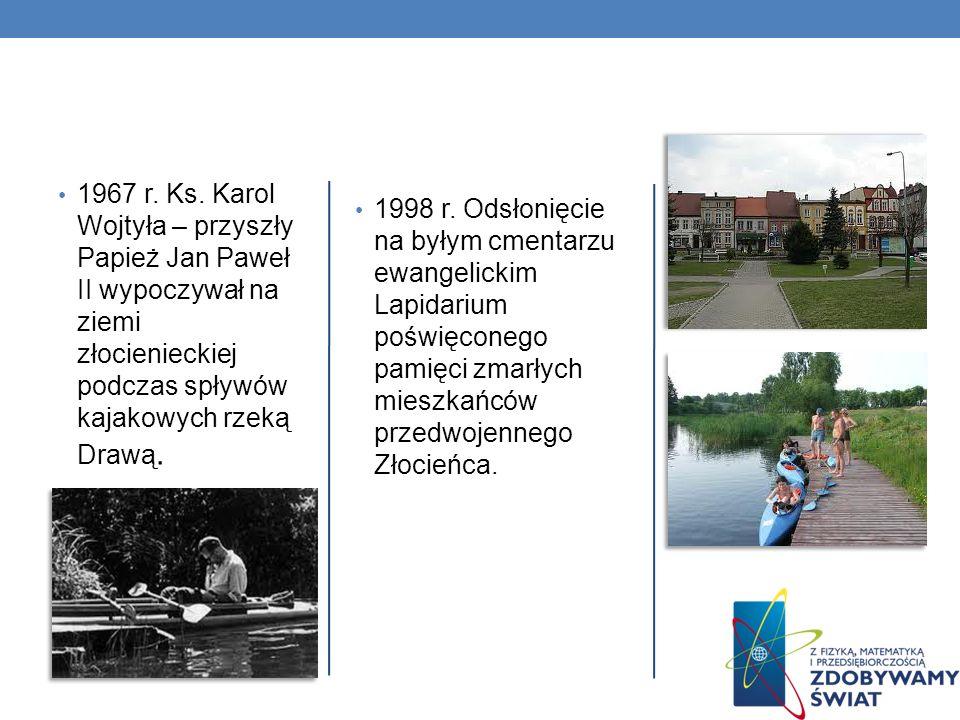 1967 r. Ks. Karol Wojtyła – przyszły Papież Jan Paweł II wypoczywał na ziemi złocienieckiej podczas spływów kajakowych rzeką Drawą. 1998 r. Odsłonięci