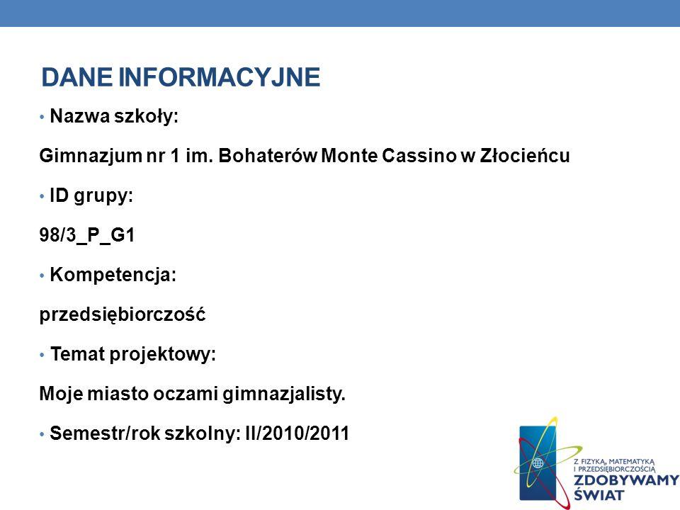DANE INFORMACYJNE Nazwa szkoły: Gimnazjum nr 1 im. Bohaterów Monte Cassino w Złocieńcu ID grupy: 98/3_P_G1 Kompetencja: przedsiębiorczość Temat projek