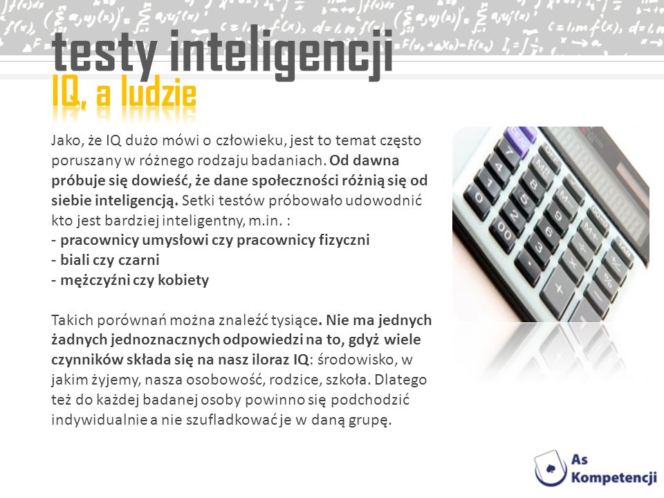 testy inteligencji Jako, że IQ dużo mówi o człowieku, jest to temat często poruszany w różnego rodzaju badaniach. Od dawna próbuje się dowieść, że dan