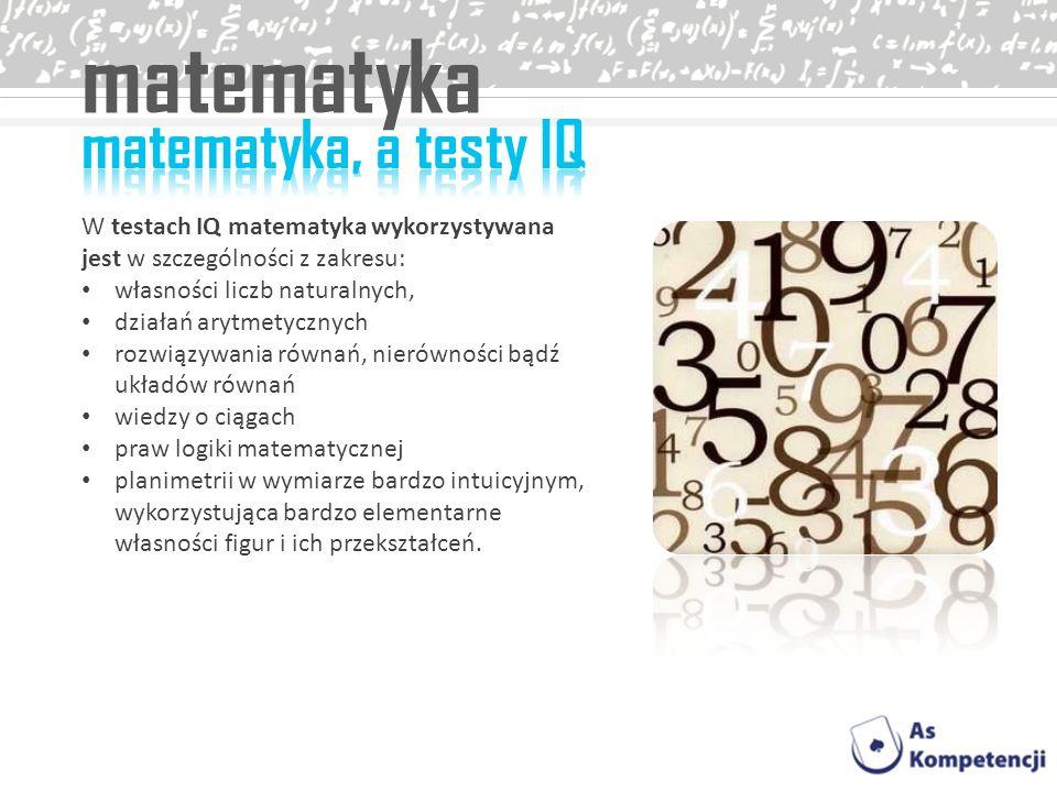 matematyka W testach IQ matematyka wykorzystywana jest w szczególności z zakresu: własności liczb naturalnych, działań arytmetycznych rozwiązywania ró