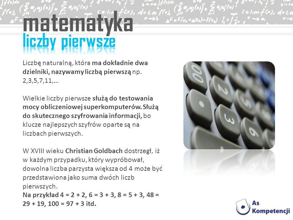 matematyka Liczbę naturalną, która ma dokładnie dwa dzielniki, nazywamy liczbą pierwszą np. 2,3,5,7,11,… Wielkie liczby pierwsze służą do testowania m