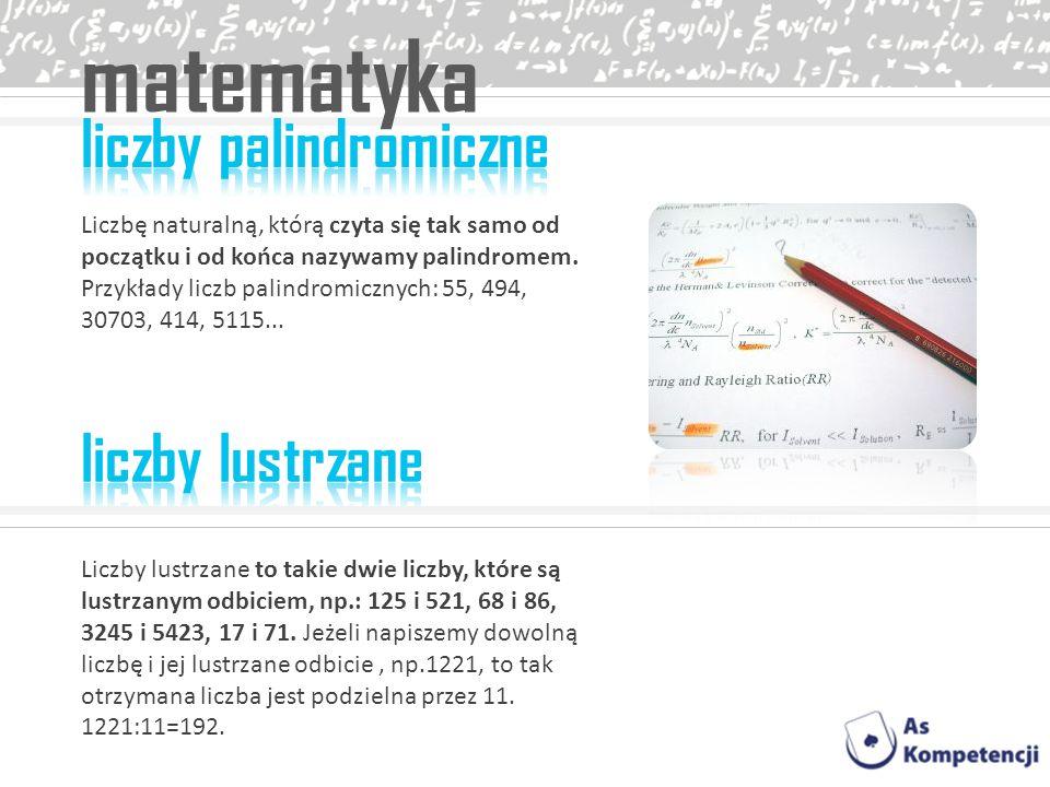 matematyka Liczbę naturalną, którą czyta się tak samo od początku i od końca nazywamy palindromem. Przykłady liczb palindromicznych: 55, 494, 30703, 4