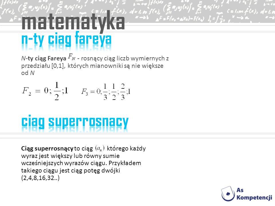 matematyka N-ty ciąg Fareya - rosnący ciąg liczb wymiernych z przedziału [0,1], których mianowniki są nie większe od N Ciąg superrosnący to ciąg które