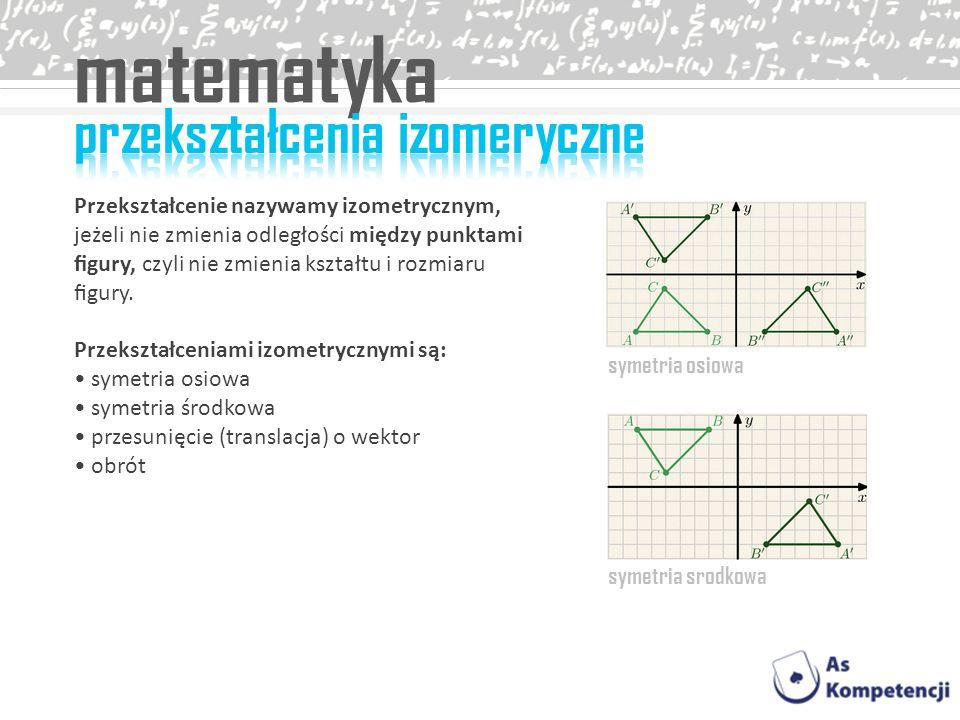 Przekształcenie nazywamy izometrycznym, jeżeli nie zmienia odległości między punktami gury, czyli nie zmienia kształtu i rozmiaru gury. Przekształceni
