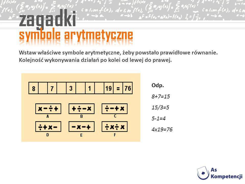 zagadki Wstaw właściwe symbole arytmetyczne, żeby powstało prawidłowe równanie. Kolejność wykonywania działań po kolei od lewej do prawej. Odp. 8+7=15