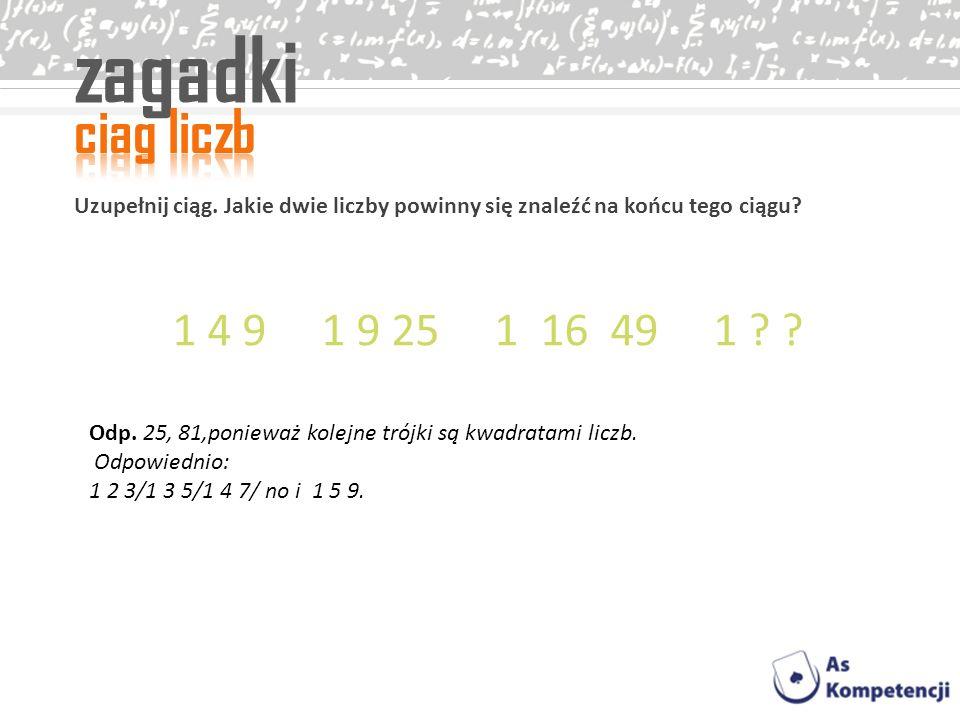 zagadki Uzupełnij ciąg. Jakie dwie liczby powinny się znaleźć na końcu tego ciągu? 1 4 9 1 9 25 1 16 49 1 ? ? Odp. 25, 81,ponieważ kolejne trójki są k