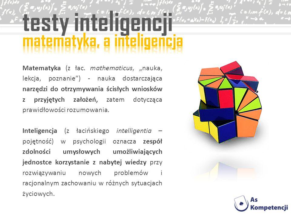 testy inteligencji Matematyka (z łac. mathematicus, nauka, lekcja, poznanie) - nauka dostarczająca narzędzi do otrzymywania ścisłych wniosków z przyję
