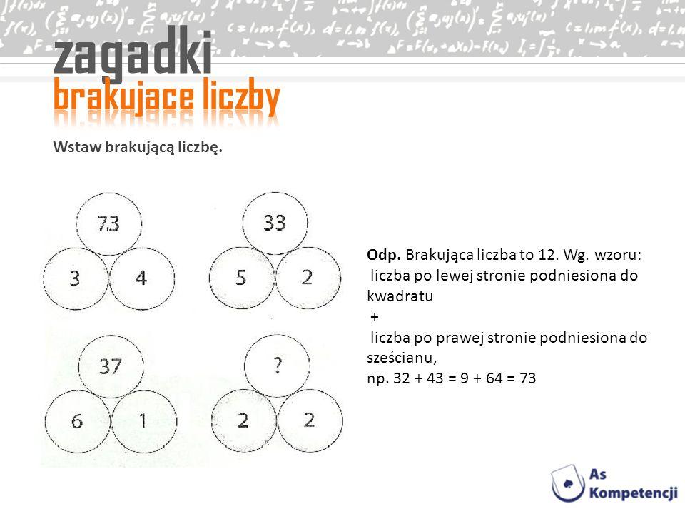 zagadki Wstaw brakującą liczbę. Odp. Brakująca liczba to 12. Wg. wzoru: liczba po lewej stronie podniesiona do kwadratu + liczba po prawej stronie pod
