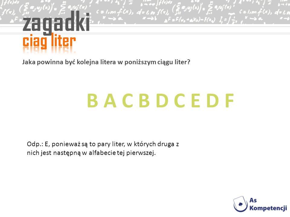 zagadki Jaka powinna być kolejna litera w poniższym ciągu liter? Odp.: E, ponieważ są to pary liter, w których druga z nich jest następną w alfabecie