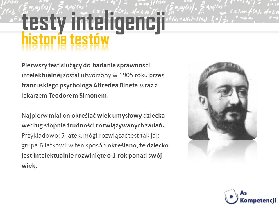 testy inteligencji Pierwszy test służący do badania sprawności intelektualnej został utworzony w 1905 roku przez francuskiego psychologa Alfredea Bine