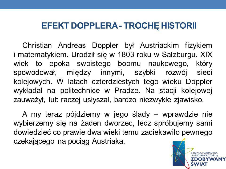EFEKT DOPPLERA - TROCHĘ HISTORII Christian Andreas Doppler był Austriackim fizykiem i matematykiem. Urodził się w 1803 roku w Salzburgu. XIX wiek to e